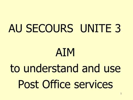 1 AU SECOURS UNITE 3 AIM to understand and use Post Office services.
