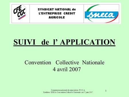 Commission nationale de négociation F.N.C.A. Synthèse SNECA Convention Collective Nationale au 27 juin 2007 1 SUIVI de l' APPLICATION Convention Collective.