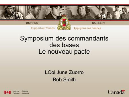 DGPFSS Strength through personnelLe personnel fait la force DG-SSPF Symposium des commandants des bases Le nouveau pacte LCol June Zuorro Bob Smith Support.