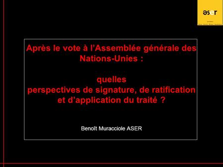 1 Après le vote à l'Assemblée générale des Nations-Unies : quelles perspectives de signature, de ratification et d'application du traité ? Benoît Muracciole.