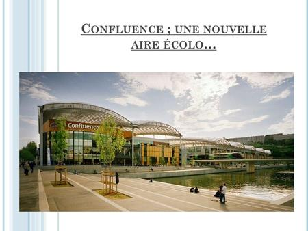 C ONFLUENCE ; UNE NOUVELLE AIRE ÉCOLO …. S ITUATION DU QUARTIER C ONFLUENCE.