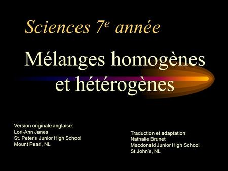 Sciences 7 e année Mélanges homogènes et hétérogènes Version originale anglaise: Lori-Ann Janes St. Peter's Junior High School Mount Pearl, NL Traduction.