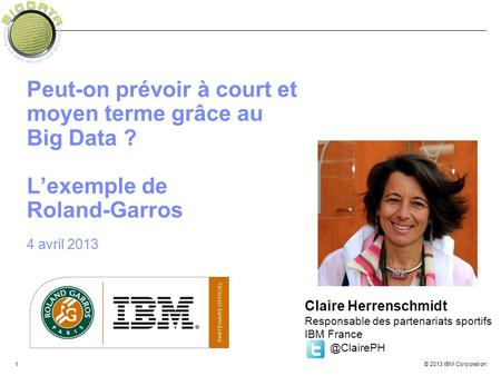 © 2013 IBM Corporation1 Peut-on prévoir à court et moyen terme grâce au Big Data ? L'exemple de Roland-Garros 4 avril 2013 Claire Herrenschmidt Responsable.
