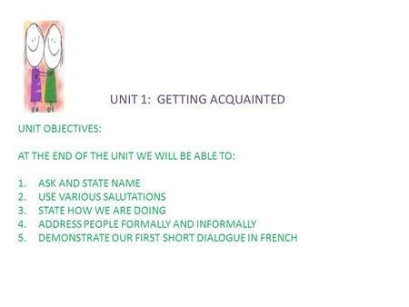 UNIT 1: GETTING ACQUAINTED UNIT OBJECTIVES: AT THE END OF THE UNIT WE WILL BE ABLE TO: 1.ASK AND STATE NAME 2.USE VARIOUS SALUTATIONS 3.STATE HOW WE ARE.