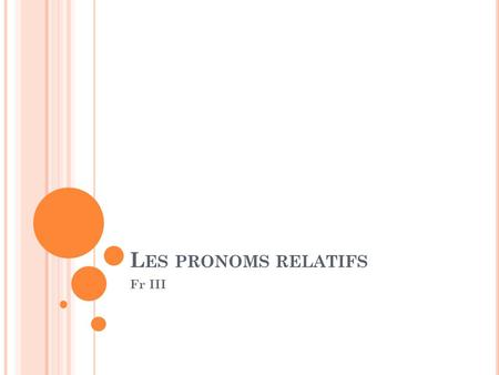 L ES PRONOMS RELATIFS Fr III. L ES PRONOMS RELATIFS : When it's a subject, qui is always followed by a : verb Exemple : Joignez les deux phrases en se.