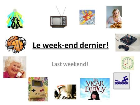 Le week-end dernier! Last weekend!. Objectifs: To understand how to form the past tense To learn some past tense phrases To use the past tense to describe.