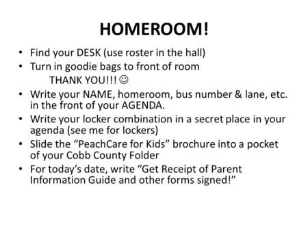 HOMEROOM! Find your DESK (use roster in the hall) Turn in goodie bags to front of room THANK YOU!!! Write your NAME, homeroom, bus number & lane, etc.