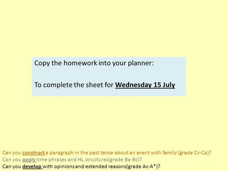 Copy the homework into your planner: To complete the sheet for Wednesday 15 July Can you construct a paragraph in the past tense about an event with family.