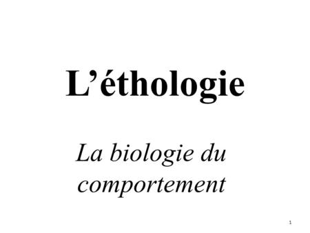 L'éthologie La biologie du comportement 1. Introduction 2.