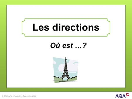 © 2015 AQA. Created by Teachit for AQA Où est …? Les directions.