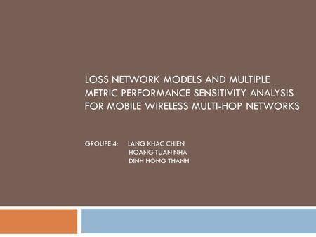 LOSS NETWORK MODELS AND MULTIPLE METRIC PERFORMANCE SENSITIVITY ANALYSIS FOR MOBILE WIRELESS MULTI-HOP NETWORKS GROUPE 4: LANG KHAC CHIEN HOANG TUAN NHA.