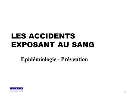 1 LES ACCIDENTS EXPOSANT AU SANG Epidémiologie - Prévention.