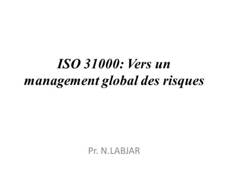ISO 31000: Vers un management global des risques Pr. N.LABJAR.