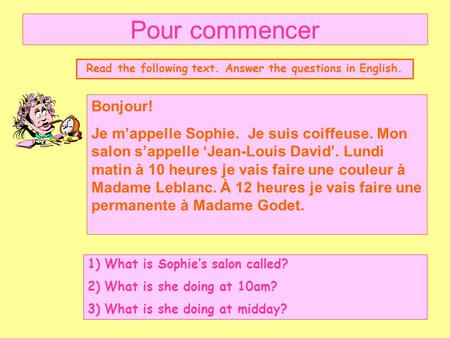 Pour commencer Read the following text. Answer the questions in English. Bonjour! Je m'appelle Sophie. Je suis coiffeuse. Mon salon s'appelle 'Jean-Louis.