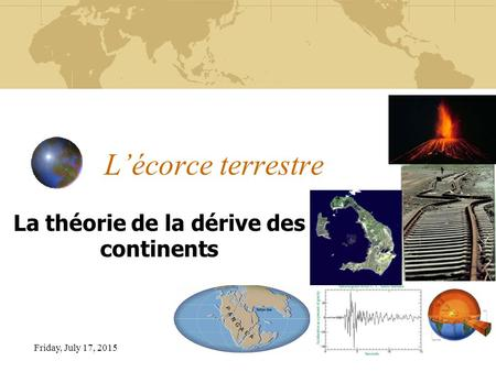 Friday, July 17, 2015 L'écorce terrestre La théorie de la dérive des continents.