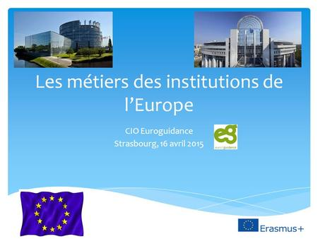 Les métiers des institutions de l'Europe CIO Euroguidance Strasbourg, 16 avril 2015.