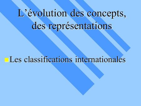 L'évolution des concepts, des représentations Les classifications internationales Les classifications internationales.