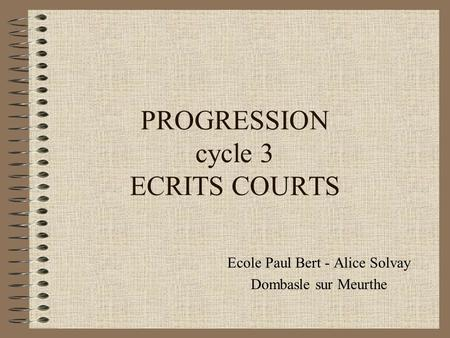 PROGRESSION cycle 3 ECRITS COURTS Ecole Paul Bert - Alice Solvay Dombasle sur Meurthe.