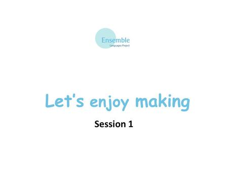 Let's enjoy making Session 1 Let's enjoy making: Session 1.