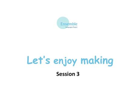 Let's enjoy making Session 3 Let's enjoy making: Session 3 Que pensez-vous ?
