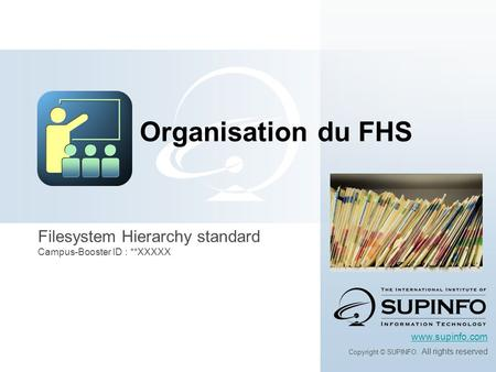Filesystem Hierarchy standard Campus-Booster ID : **XXXXX www.supinfo.com Copyright © SUPINFO. All rights reserved Organisation du FHS.