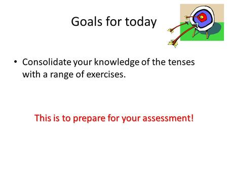 Goals for today Consolidate your knowledge of the tenses with a range of exercises. This is to prepare for your assessment!