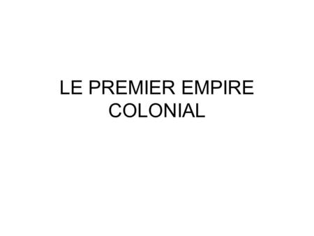 LE PREMIER EMPIRE COLONIAL