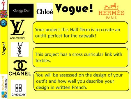 Vogue! Your project this Half Term is to create an outfit perfect for the catwalk! This project has a cross curricular link with Textiles. You will be.
