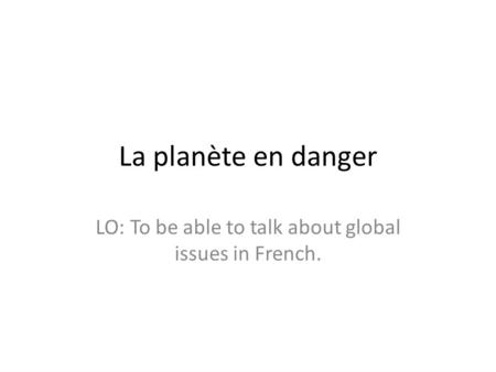 La planète en danger LO: To be able to talk about global issues in French.