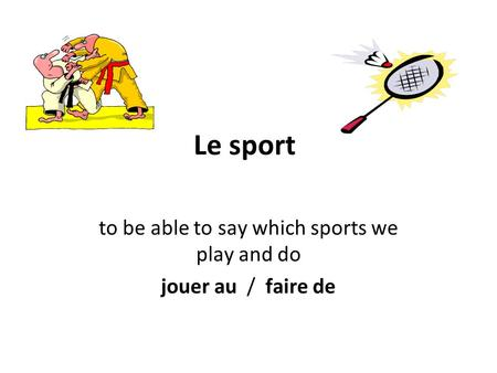 Le sport to be able to say which sports we play and do jouer au / faire de.