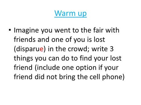 Warm up Imagine you went to the fair with friends and one of you is lost (disparue) in the crowd; write 3 things you can do to find your lost friend (include.