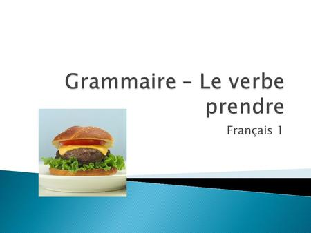 Français 1  The verb prendre is an irregular verb in French. You will need to memorize the verb forms!