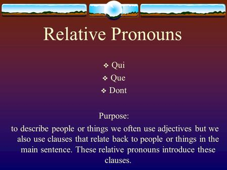Relative Pronouns  Qui  Que  Dont Purpose: to describe people or things we often use adjectives but we also use clauses that relate back to people.