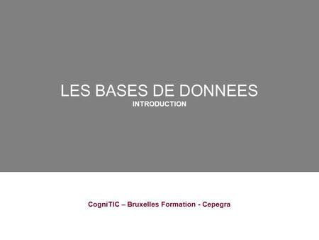 LES BASES DE DONNEES INTRODUCTION CogniTIC – Bruxelles Formation - Cepegra.