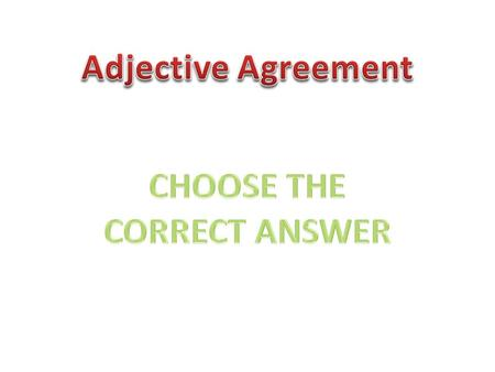 Adjective Agreement CHOOSE THE CORRECT ANSWER.