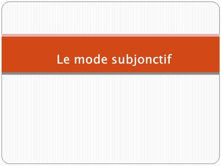 Le mode subjonctif. The present subjunctive The subjunctive is a mood, not a tense.The mood of the verb determines how we views an event. The subjunctive.