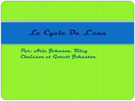 Par: Aric Johnson, Riley Chaisson et Garett Johnston Le Cycle De L'eau.