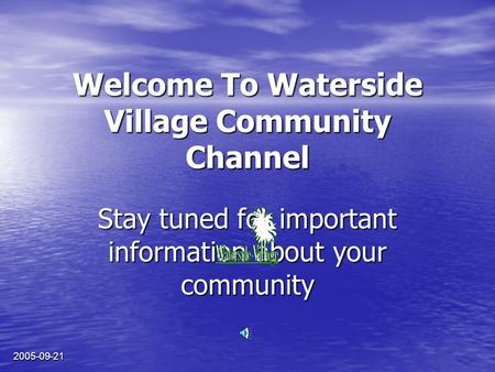 2005-09-21 Welcome To Waterside Village Community Channel Stay tuned for important information about your community.