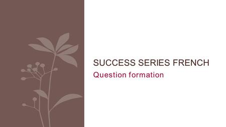 Question formation SUCCESS SERIES FRENCH. Question formation In English, you can change a statement into a question by adding a helping verb (auxiliary):