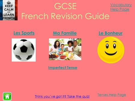 Vocabulary Help Page Tenses Help Page Think you've got it? Take the quiz! GCSE French Revision Guide Les Sports Ma FamilleLe Bonheur Imperfect Tense.