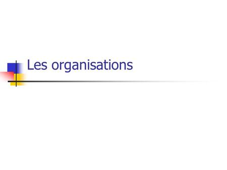 Les organisations.