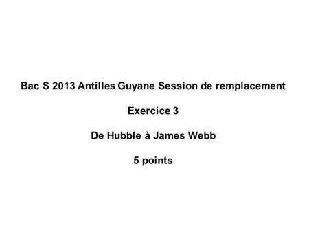 Bac S 2013 Antilles Guyane Session de remplacement Exercice 3 De Hubble à James Webb 5 points.
