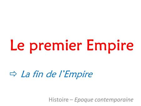 Le premier Empire Histoire – Epoque contemporaine  La fin de l'Empire.