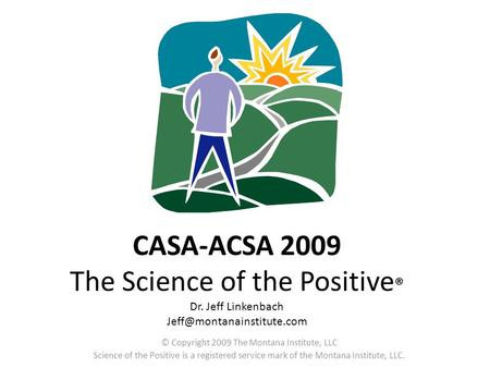 CASA-ACSA 2009 The Science of the Positive ® Dr. Jeff Linkenbach © Copyright 2009 The Montana Institute, LLC Science of the Positive.