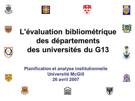 L'évaluation bibliométrique des départements des universités du G13 Planification et analyse institutionnelle Université McGill 26 avril 2007.