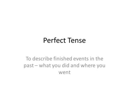 Perfect Tense To describe finished events in the past – what you did and where you went.