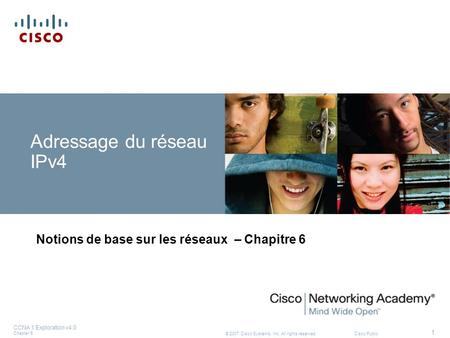 © 2007 Cisco Systems, Inc. All rights reserved.Cisco Public CCNA 1 Exploration v4.0 Chapter 6 1 Adressage du réseau IPv4 Notions de base sur les réseaux.
