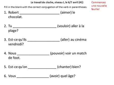 Le travail de cloche, niveau I, le 6/7 avril (#1)Commencez une nouvelle feuille! Fill in the blank with the correct conjugation of the verb in parentheses.