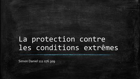La protection contre les conditions extrêmes Simon Daniel 111 076 309.