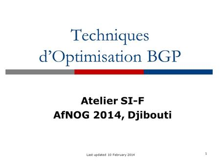 Techniques d'Optimisation BGP 1 Last updated 10 February 2014 Atelier SI-F AfNOG 2014, Djibouti.